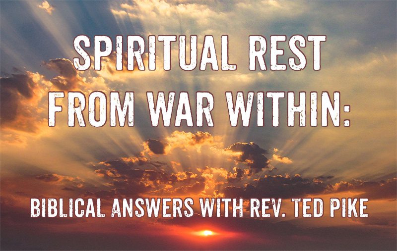 Spiritual Rest From War Within: Biblical Answers With Rev. Ted Pike